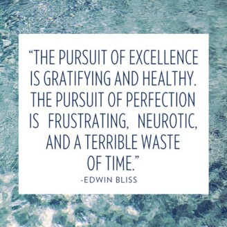 """The pursuit of excellence is gratifying and healthy. The pursuit of perfection is frustrating, neurotic and a terrible waste of time."" --Edwin Bliss"