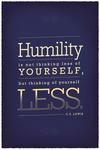 """Humility is not thinking less of yourself, but thinking of yourself less."" ~C.S. Lewis"